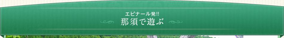 オリジナルバスツアー エピナール那須発!那須で遊ぶ