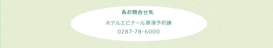 各お問い合わせ先 ナクアトラベル:0120-989-050 またはホテルエピナール那須予約課:0287-78-6000 ※ナクアトラベルはエピナールのグループ会社です